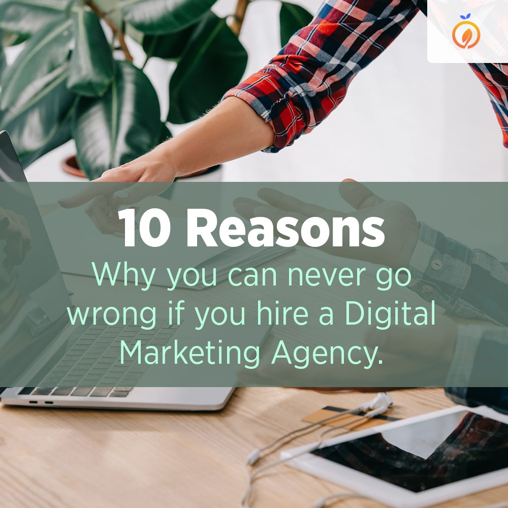 TEN REASONS WHY YOU CAN NEVER GO WRONG IF YOU HIRE A DIGITAL MARKETING AGENCY.